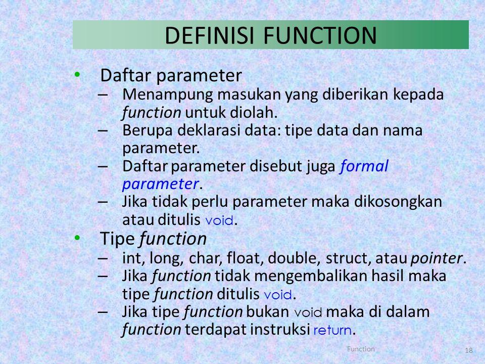 Function 18 DEFINISI FUNCTION Daftar parameter – Menampung masukan yang diberikan kepada function untuk diolah. – Berupa deklarasi data: tipe data dan