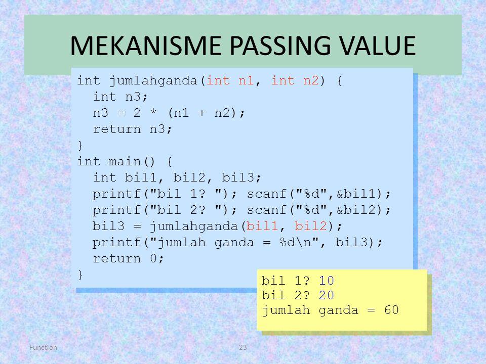 Function23 MEKANISME PASSING VALUE int jumlahganda(int n1, int n2) { int n3; n3 = 2 * (n1 + n2); return n3; } int main() { int bil1, bil2, bil3; print