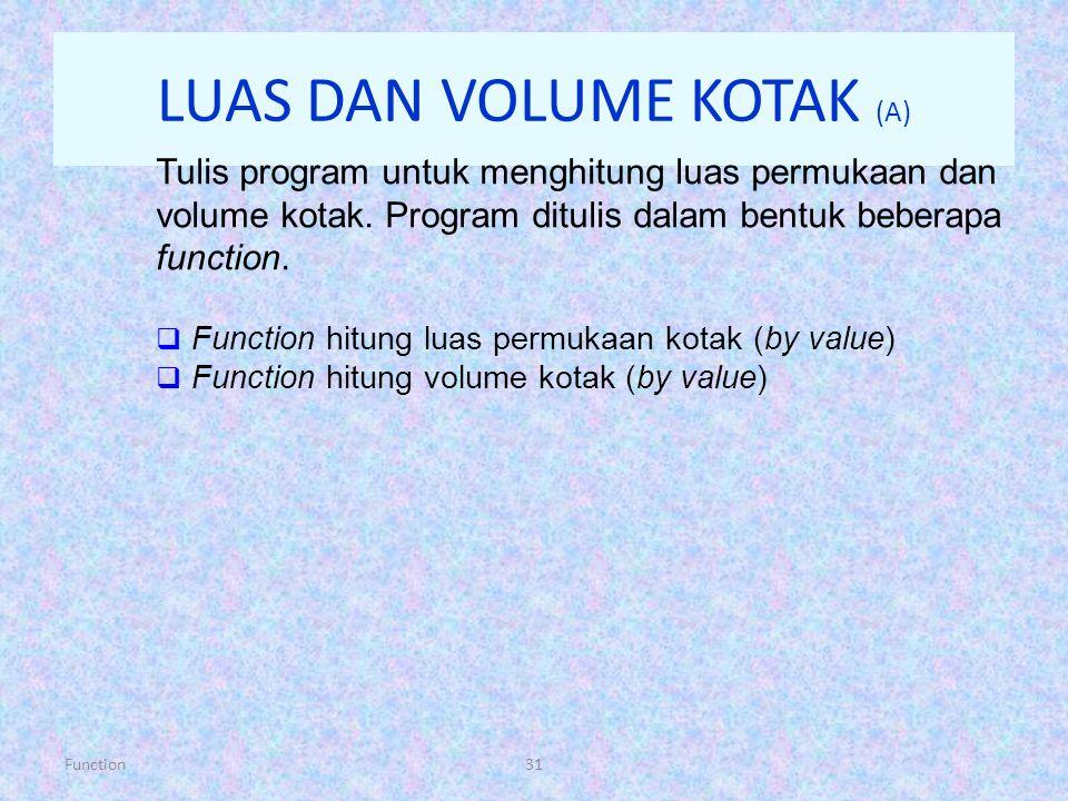Function31 LUAS DAN VOLUME KOTAK (A) Tulis program untuk menghitung luas permukaan dan volume kotak. Program ditulis dalam bentuk beberapa function. 