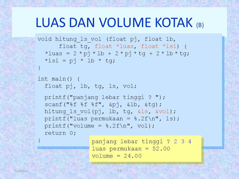 Function34 LUAS DAN VOLUME KOTAK (B) void hitung_ls_vol (float pj, float lb, float tg, float *luas, float *isi) { *luas = 2 * pj * lb + 2 * pj * tg +