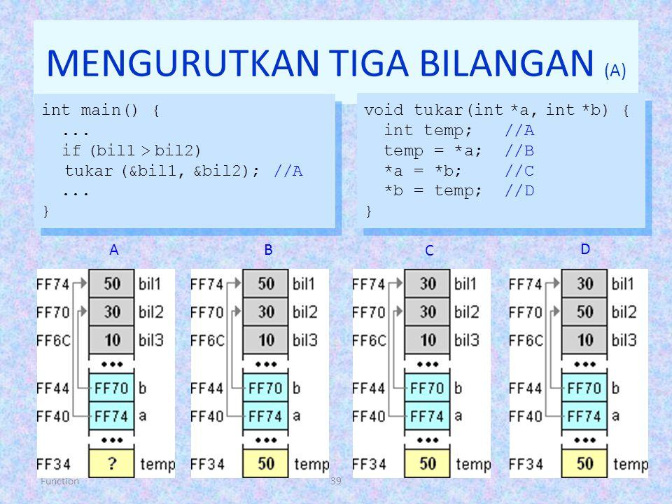 Function39 MENGURUTKAN TIGA BILANGAN (A) int main() {... if (bil1 > bil2) tukar (&bil1, &bil2); //A... } int main() {... if (bil1 > bil2) tukar (&bil1