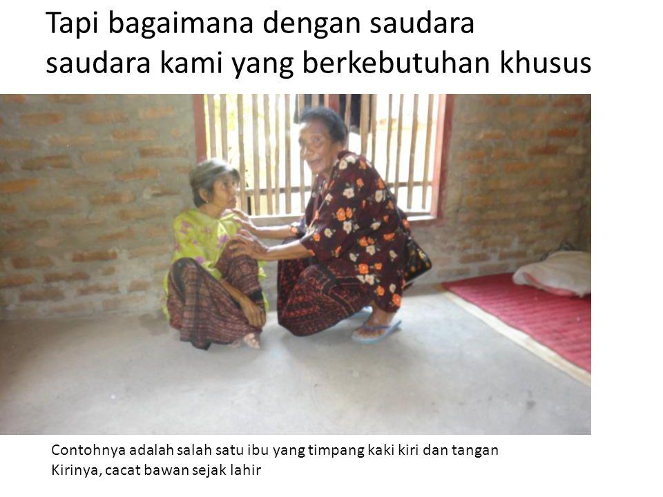 Tapi bagaimana dengan saudara saudara kami yang berkebutuhan khusus Contohnya adalah salah satu ibu yang timpang kaki kiri dan tangan Kirinya, cacat bawan sejak lahir