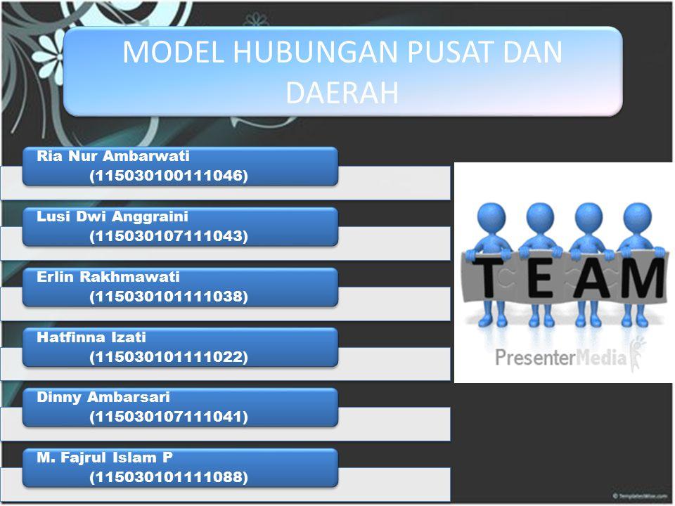 MODEL HUBUNGAN PUSAT DAN DAERAH Ria Nur Ambarwati (115030100111046) Lusi Dwi Anggraini (115030107111043) Erlin Rakhmawati (115030101111038) Hatfinna I