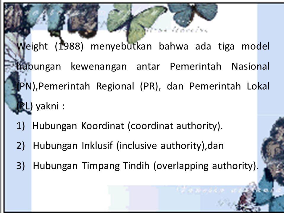 Weight (1988) menyebutkan bahwa ada tiga model hubungan kewenangan antar Pemerintah Nasional (PN),Pemerintah Regional (PR), dan Pemerintah Lokal (PL)