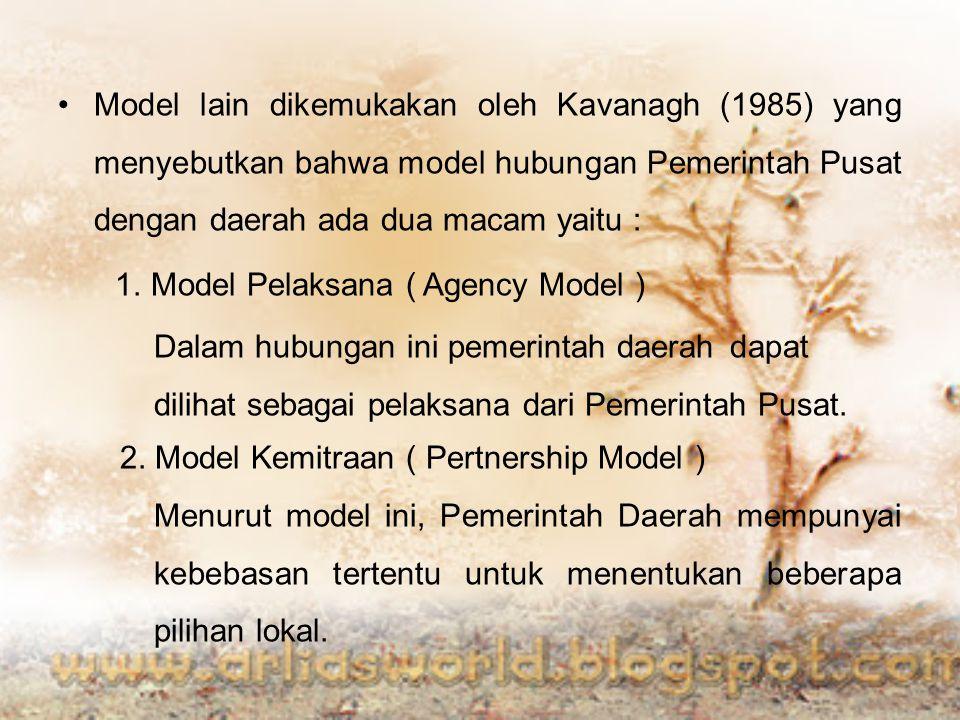 Model lain dikemukakan oleh Kavanagh (1985) yang menyebutkan bahwa model hubungan Pemerintah Pusat dengan daerah ada dua macam yaitu : 1. Model Pelaks