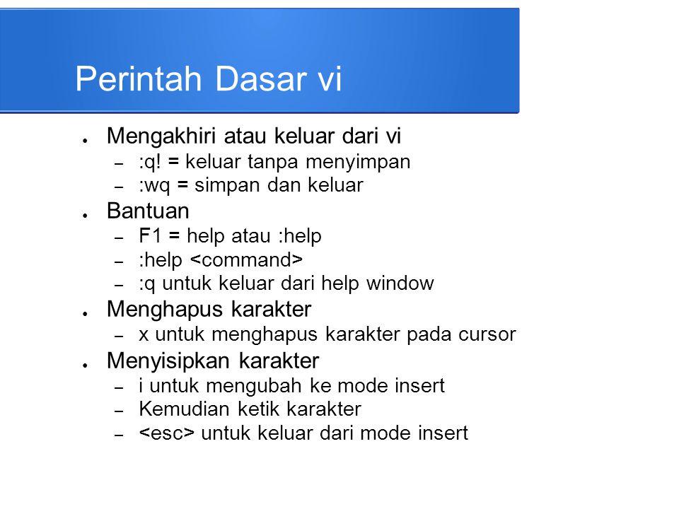 Perintah Dasar vi ● Mengakhiri atau keluar dari vi – :q! = keluar tanpa menyimpan – :wq = simpan dan keluar ● Bantuan – F1 = help atau :help – :help –