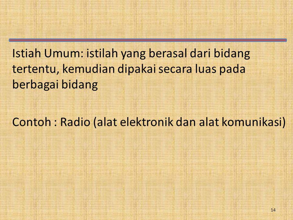 Istiah Umum: istilah yang berasal dari bidang tertentu, kemudian dipakai secara luas pada berbagai bidang Contoh : Radio (alat elektronik dan alat komunikasi) 14