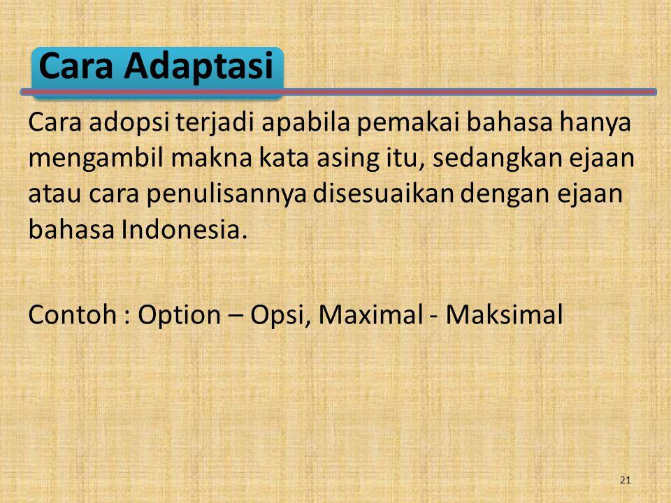 Cara Adaptasi Cara adopsi terjadi apabila pemakai bahasa hanya mengambil makna kata asing itu, sedangkan ejaan atau cara penulisannya disesuaikan dengan ejaan bahasa Indonesia.