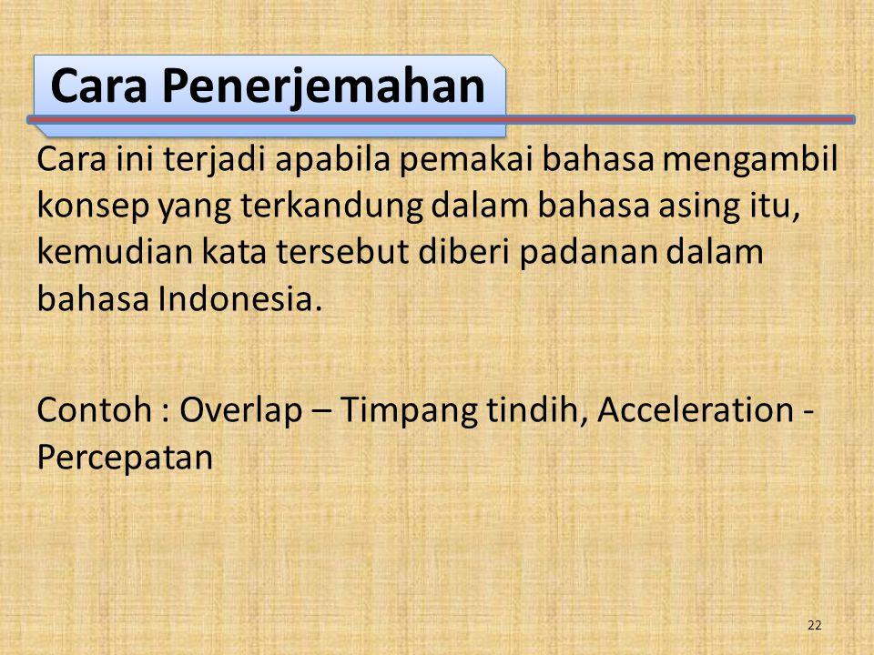 Cara Penerjemahan Cara ini terjadi apabila pemakai bahasa mengambil konsep yang terkandung dalam bahasa asing itu, kemudian kata tersebut diberi padanan dalam bahasa Indonesia.