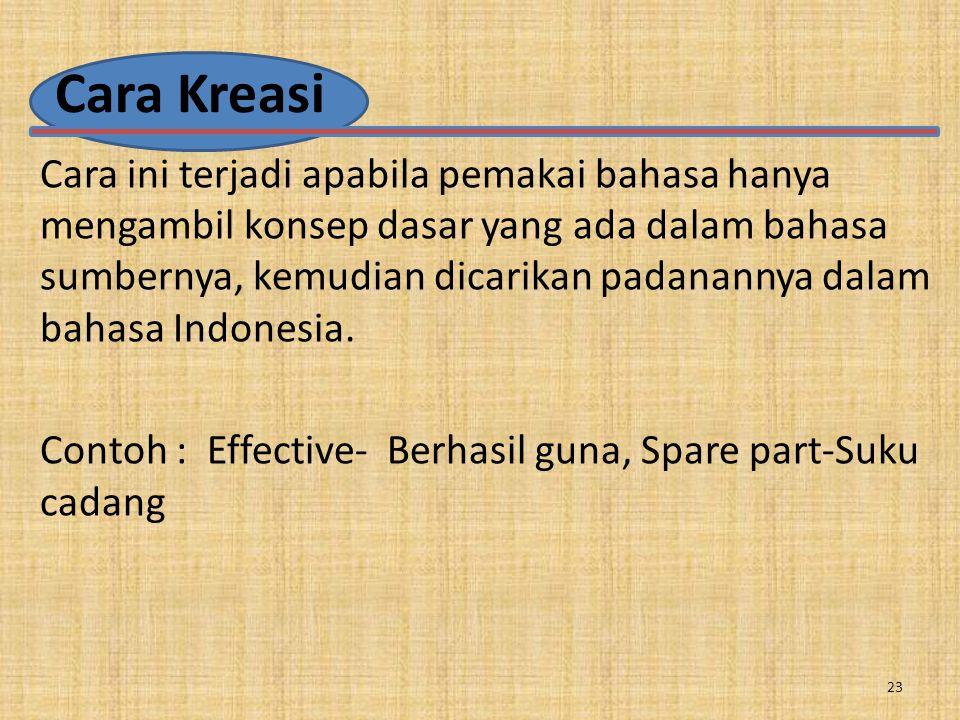 Cara Kreasi Cara ini terjadi apabila pemakai bahasa hanya mengambil konsep dasar yang ada dalam bahasa sumbernya, kemudian dicarikan padanannya dalam bahasa Indonesia.