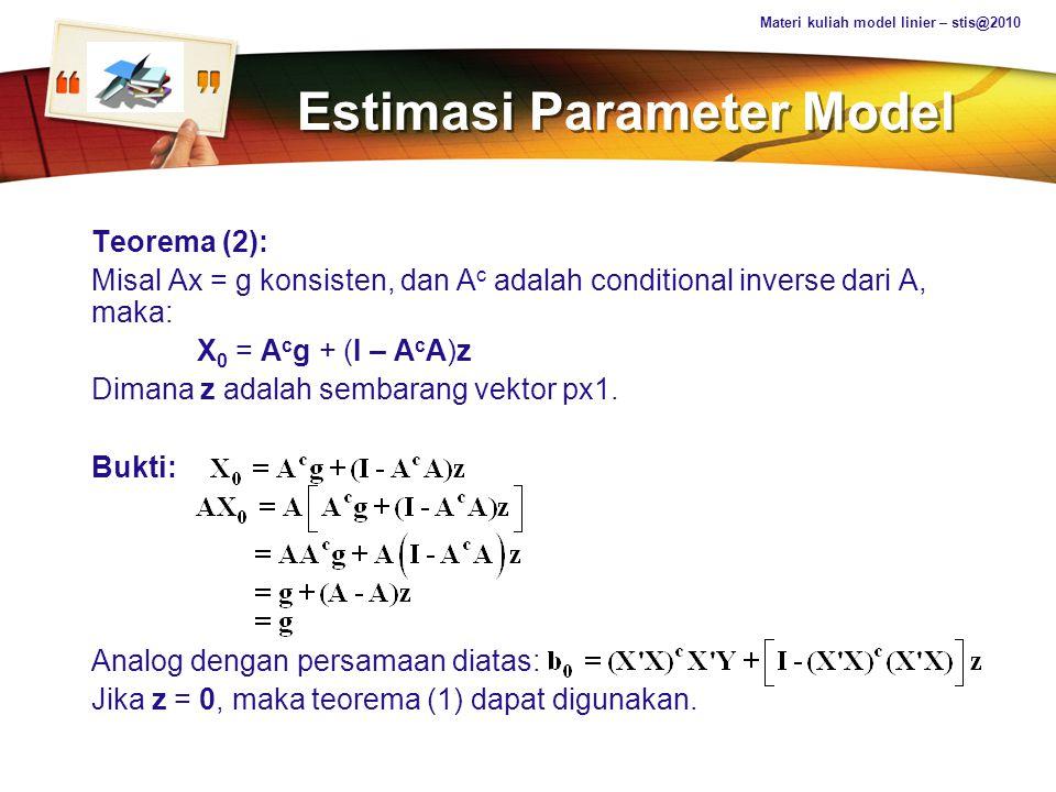 LOGO Estimasi Parameter Model Teorema (2): Misal Ax = g konsisten, dan A c adalah conditional inverse dari A, maka: X 0 = A c g + (I – A c A)z Dimana