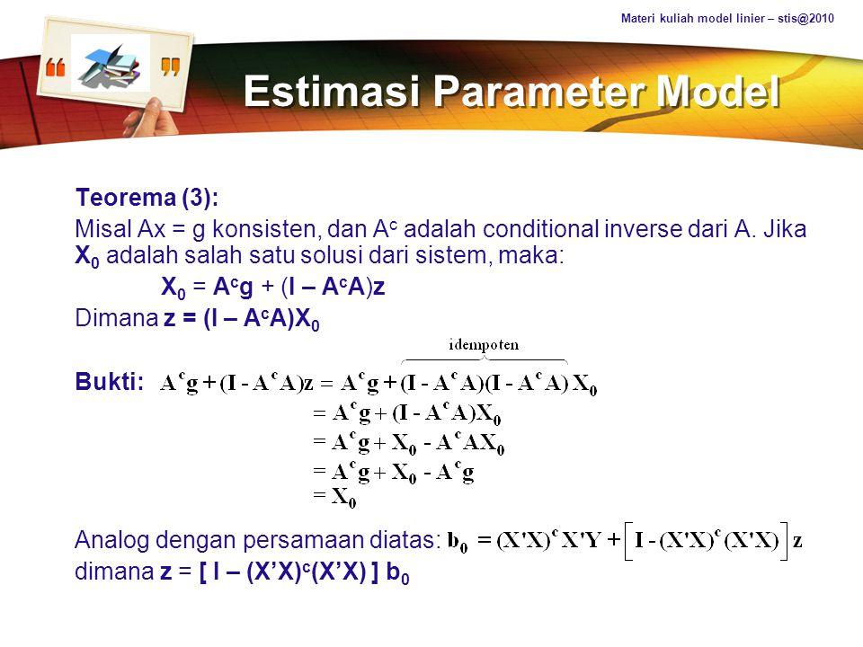 LOGO Estimasi Parameter Model Teorema (3): Misal Ax = g konsisten, dan A c adalah conditional inverse dari A. Jika X 0 adalah salah satu solusi dari s