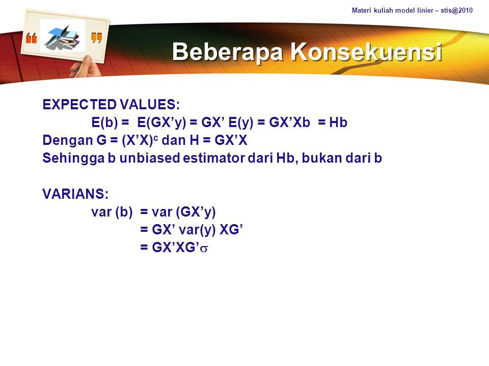 LOGO Beberapa Konsekuensi EXPECTED VALUES: E(b) = E(GX'y) = GX' E(y) = GX'Xb = Hb Dengan G = (X'X) c dan H = GX'X Sehingga b unbiased estimator dari H