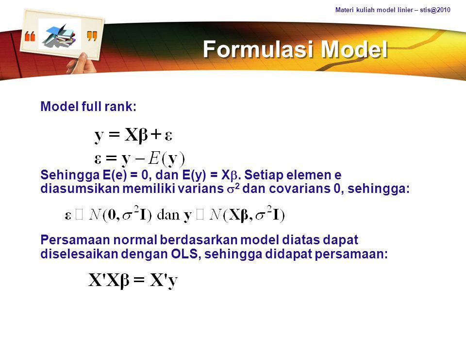 LOGO Beberapa Konsekuensi EXPECTED VALUES: E(b) = E(GX'y) = GX' E(y) = GX'Xb = Hb Dengan G = (X'X) c dan H = GX'X Sehingga b unbiased estimator dari Hb, bukan dari b VARIANS: var (b)= var (GX'y) = GX' var(y) XG' = GX'XG'  Materi kuliah model linier – stis@2010