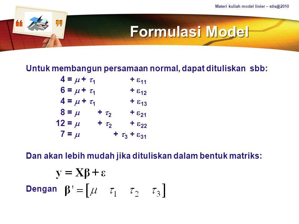 LOGO Properties of Estimability POIN PENTING TENTANG ESTIMABILITAS  Pada model tidak berpangkat penuh, pusat perhatian ada pada fungsi estimable yaitu t'   Fungsi estimable dapat diestimasi secara unik (tunggal)  Estimasi unik (tunggal) untuk fungsi tersebut adalah t'b dimana b adalah suatu solusi dari persamaan normal  t'b adalah Best Linear Unbiased Estimator (BLUE terhadap t'  Materi kuliah model linier – stis@2010