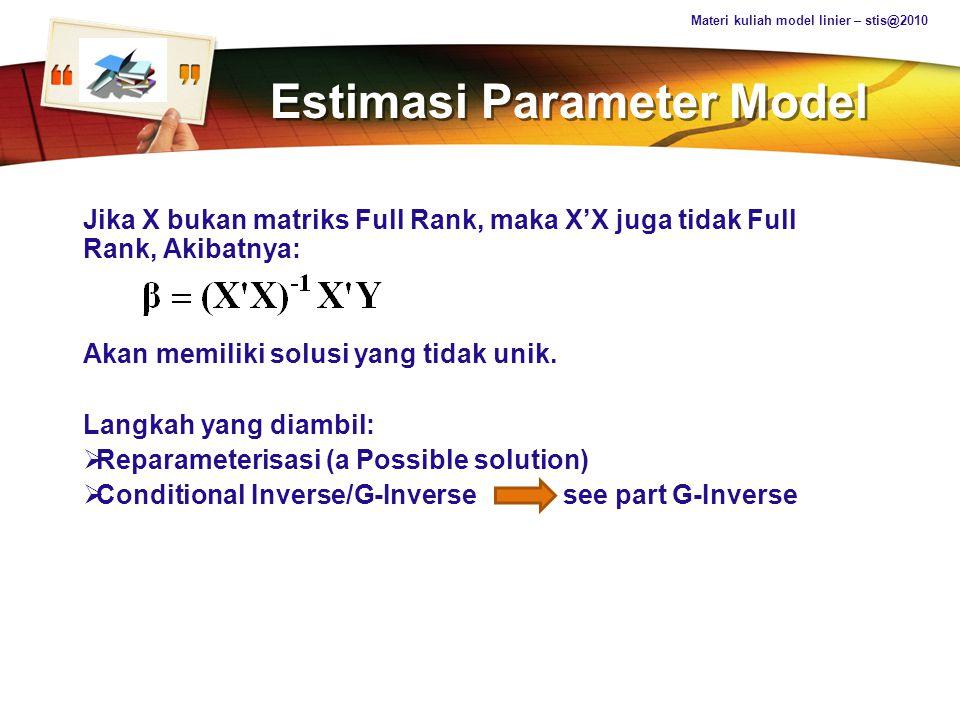 LOGO Estimasi Parameter Model Teorema (1): Misal Ax = g konsisten, dan X = A c g adalah sebuah solusi dari sistem, dan A c adalah conditional inverse dari A, maka: AA c AX = AX AA c g = g; X 0 = A c g AX 0 = g Analog dengan persamaan diatas: Materi kuliah model linier – stis@2010