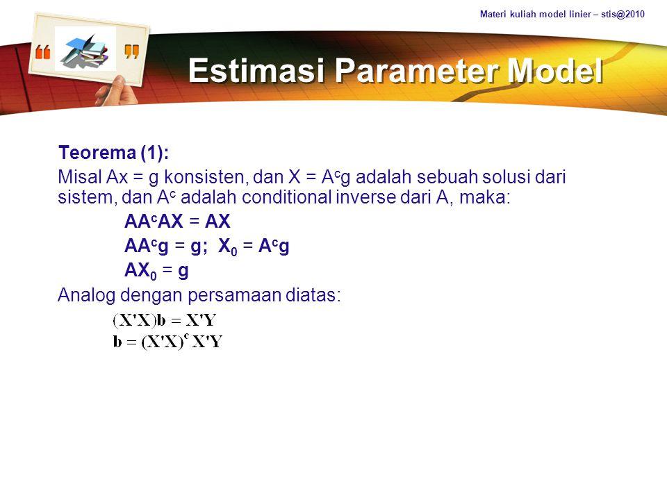 LOGO Estimasi Parameter Model Teorema (2): Misal Ax = g konsisten, dan A c adalah conditional inverse dari A, maka: X 0 = A c g + (I – A c A)z Dimana z adalah sembarang vektor px1.