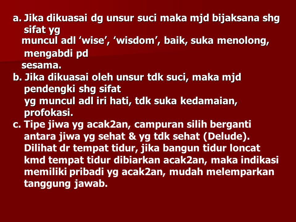 a.Jika dikuasai dg unsur suci maka mjd bijaksana shg sifat yg muncul adl 'wise', 'wisdom', baik, suka menolong, mengabdi pd muncul adl 'wise', 'wisdom