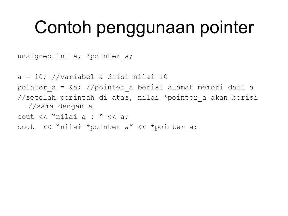 Contoh penggunaan pointer unsigned int a, *pointer_a; a = 10; //variabel a diisi nilai 10 pointer_a = &a; //pointer_a berisi alamat memori dari a //setelah perintah di atas, nilai *pointer_a akan berisi //sama dengan a cout << nilai a : << a; cout << nilai *pointer_a << *pointer_a;
