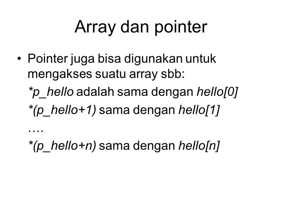 Array dan pointer Pointer juga bisa digunakan untuk mengakses suatu array sbb: *p_hello adalah sama dengan hello[0] *(p_hello+1) sama dengan hello[1]