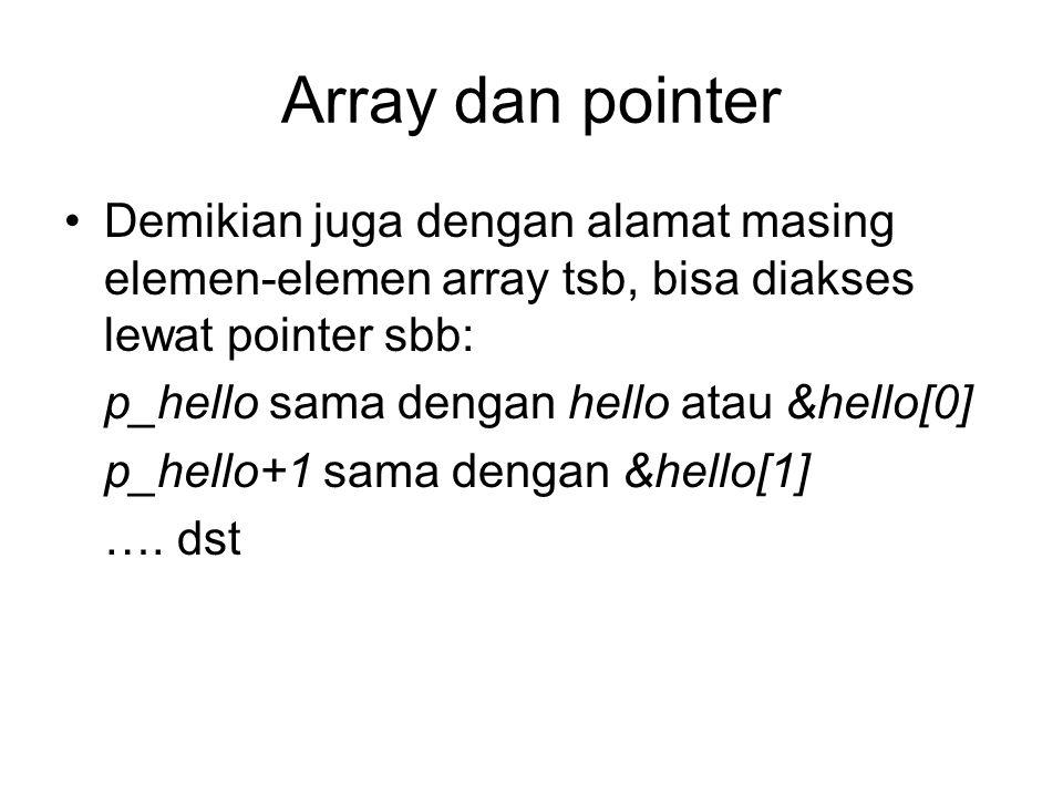Array dan pointer Demikian juga dengan alamat masing elemen-elemen array tsb, bisa diakses lewat pointer sbb: p_hello sama dengan hello atau &hello[0] p_hello+1 sama dengan &hello[1] ….
