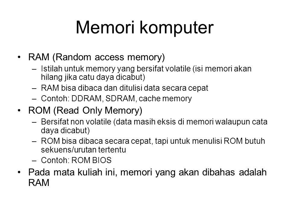 Memori komputer RAM (Random access memory) –Istilah untuk memory yang bersifat volatile (isi memori akan hilang jika catu daya dicabut) –RAM bisa dibaca dan ditulisi data secara cepat –Contoh: DDRAM, SDRAM, cache memory ROM (Read Only Memory) –Bersifat non volatile (data masih eksis di memori walaupun cata daya dicabut) –ROM bisa dibaca secara cepat, tapi untuk menulisi ROM butuh sekuens/urutan tertentu –Contoh: ROM BIOS Pada mata kuliah ini, memori yang akan dibahas adalah RAM