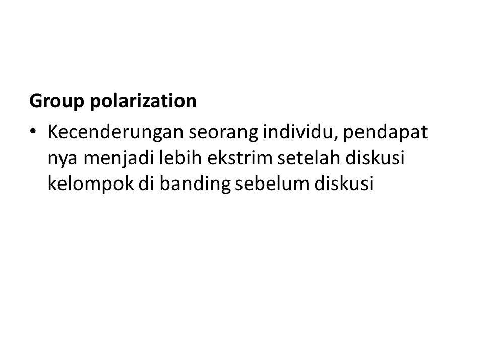 Group polarization Kecenderungan seorang individu, pendapat nya menjadi lebih ekstrim setelah diskusi kelompok di banding sebelum diskusi