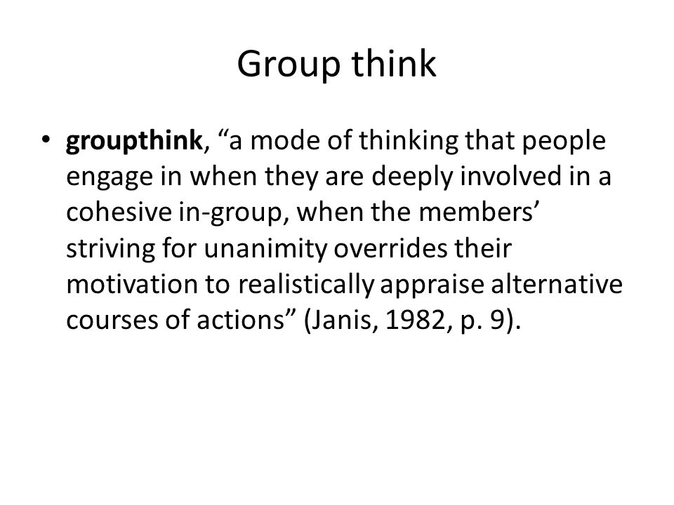 "Group think groupthink, ""a mode of thinking that people engage in when they are deeply involved in a cohesive in-group, when the members' striving for"