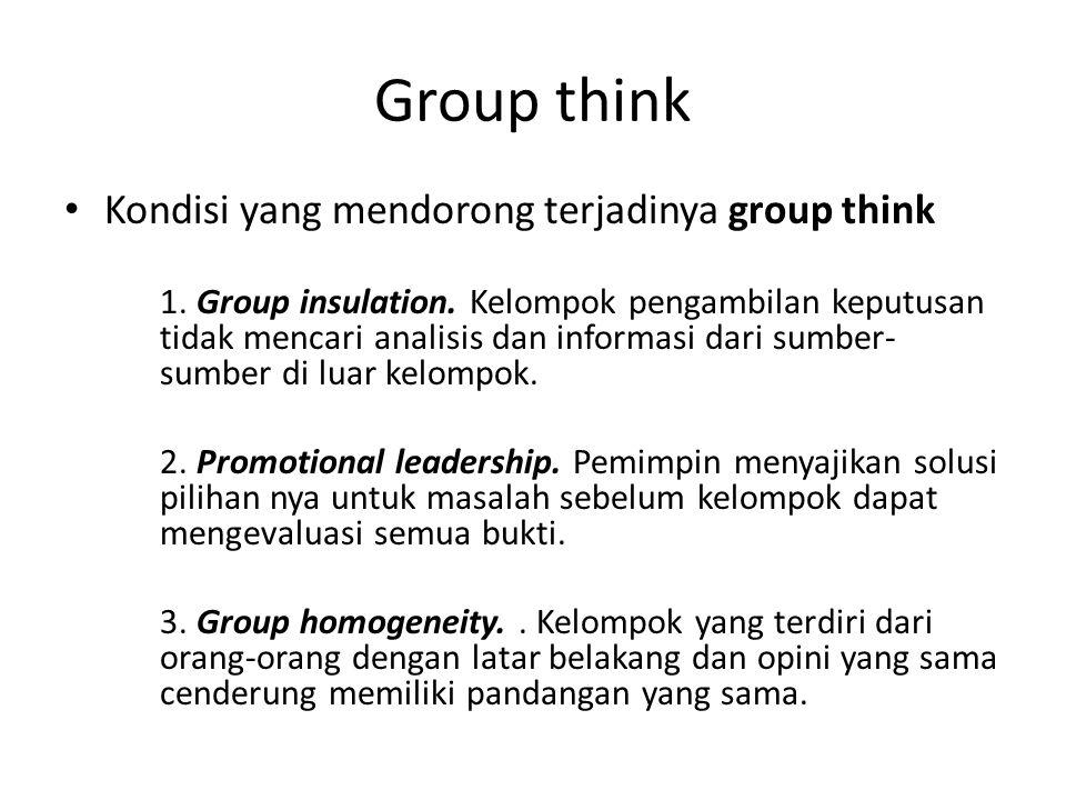 Group think Kondisi yang mendorong terjadinya group think 1. Group insulation. Kelompok pengambilan keputusan tidak mencari analisis dan informasi dar