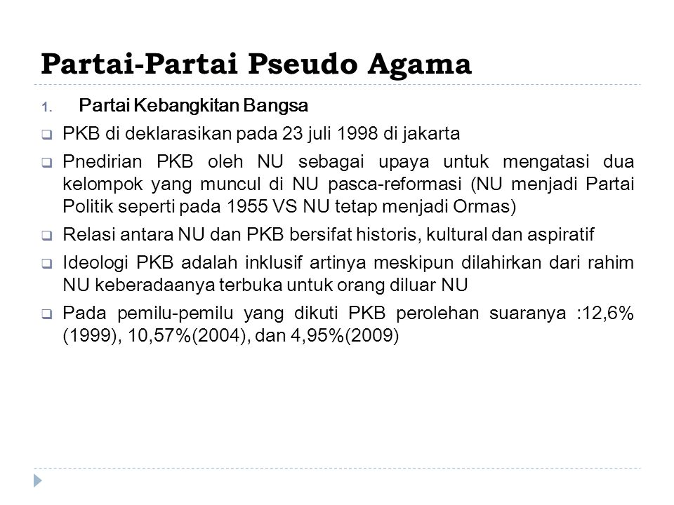 Partai-Partai Pseudo Agama  Partai Kebangkitan Bangsa  PKB di deklarasikan pada 23 juli 1998 di jakarta  Pnedirian PKB oleh NU sebagai upaya untuk mengatasi dua kelompok yang muncul di NU pasca-reformasi (NU menjadi Partai Politik seperti pada 1955 VS NU tetap menjadi Ormas)  Relasi antara NU dan PKB bersifat historis, kultural dan aspiratif  Ideologi PKB adalah inklusif artinya meskipun dilahirkan dari rahim NU keberadaanya terbuka untuk orang diluar NU  Pada pemilu-pemilu yang dikuti PKB perolehan suaranya :12,6% (1999), 10,57%(2004), dan 4,95%(2009)