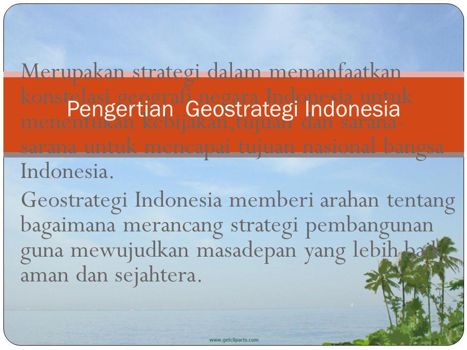 Merupakan strategi dalam memanfaatkan konstelasi geografi negara Indonesia untuk menentukan kebijakan,tujuan dan sarana- sarana untuk mencapai tujuan