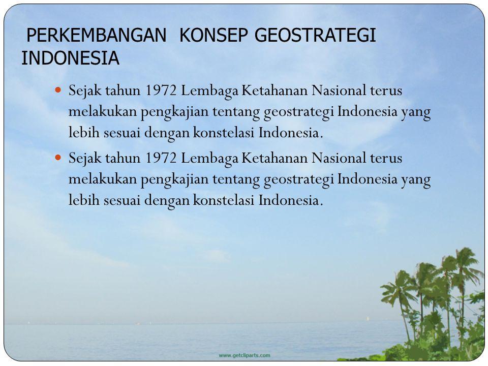 Sejak tahun 1972 Lembaga Ketahanan Nasional terus melakukan pengkajian tentang geostrategi Indonesia yang lebih sesuai dengan konstelasi Indonesia. PE