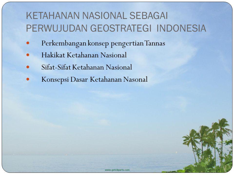 KETAHANAN NASIONAL SEBAGAI PERWUJUDAN GEOSTRATEGI INDONESIA Perkembangan konsep pengertian Tannas Hakikat Ketahanan Nasional Sifat-Sifat Ketahanan Nas