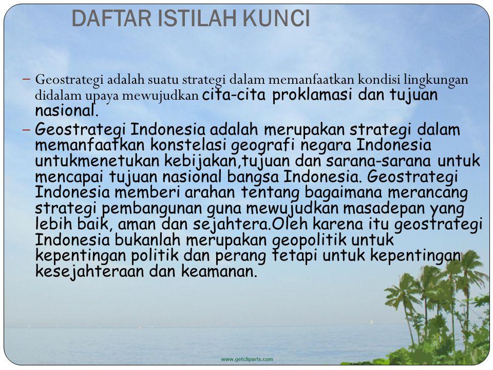 DAFTAR ISTILAH KUNCI – Geostrategi adalah suatu strategi dalam memanfaatkan kondisi lingkungan didalam upaya mewujudkan cita-cita proklamasi dan tujua