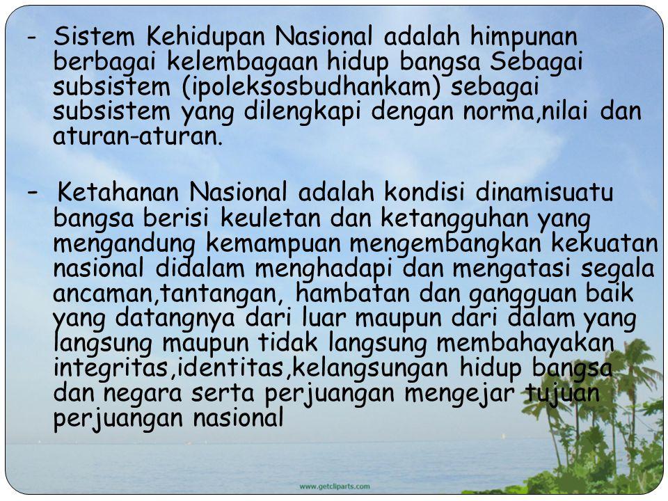 - Sistem Kehidupan Nasional adalah himpunan berbagai kelembagaan hidup bangsa Sebagai subsistem (ipoleksosbudhankam) sebagai subsistem yang dilengkapi