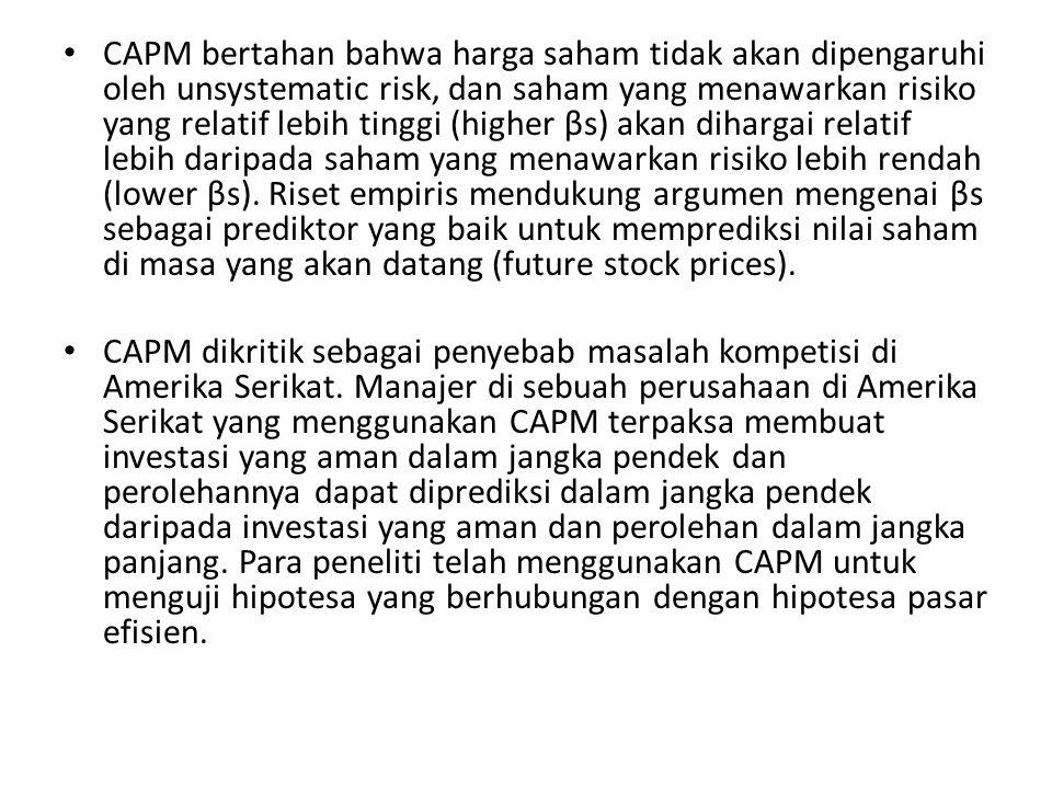 CAPM bertahan bahwa harga saham tidak akan dipengaruhi oleh unsystematic risk, dan saham yang menawarkan risiko yang relatif lebih tinggi (higher βs) akan dihargai relatif lebih daripada saham yang menawarkan risiko lebih rendah (lower βs).