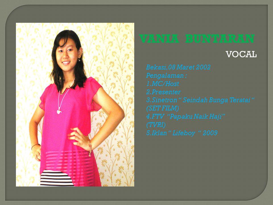 "VANIA BUNTARAN VOCAL Bekasi,08 Maret 2002 Pengalaman : 1.MC/Host 2.Presenter 3.Sinetron "" Seindah Bunga Teratai "" (SET FILM) 4.FTV ""Papaku Naik Haji"""