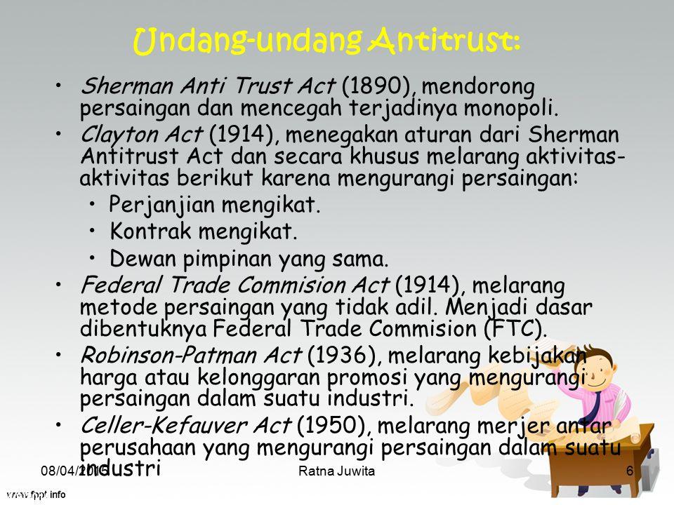 4/8/2015 Ratna Juwita6 Sherman Anti Trust Act (1890), mendorong persaingan dan mencegah terjadinya monopoli. Clayton Act (1914), menegakan aturan dari