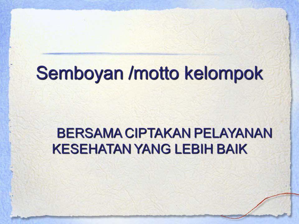 Semboyan /motto kelompok BERSAMA CIPTAKAN PELAYANAN KESEHATAN YANG LEBIH BAIK
