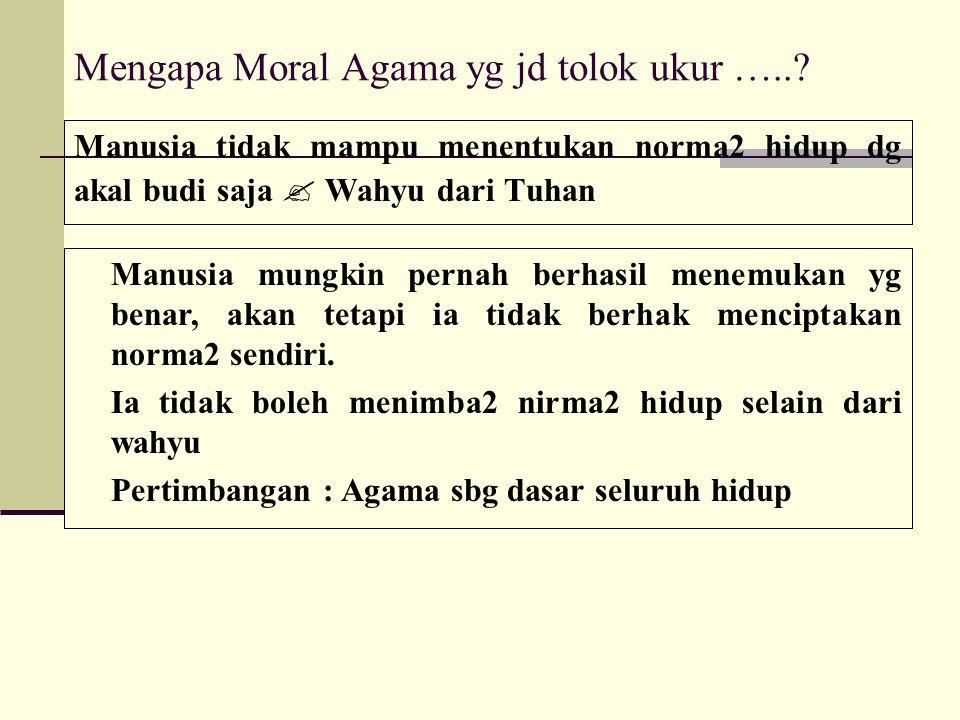 Mengapa Moral Agama yg jd tolok ukur …..? Manusia tidak mampu menentukan norma2 hidup dg akal budi saja  Wahyu dari Tuhan Manusia mungkin pernah berh