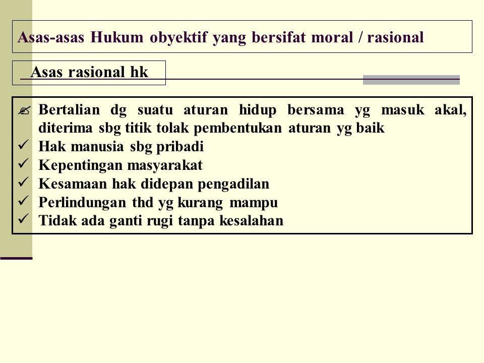 Asas-asas Hukum obyektif yang bersifat moral / rasional Asas rasional hk  Bertalian dg suatu aturan hidup bersama yg masuk akal, diterima sbg titik t