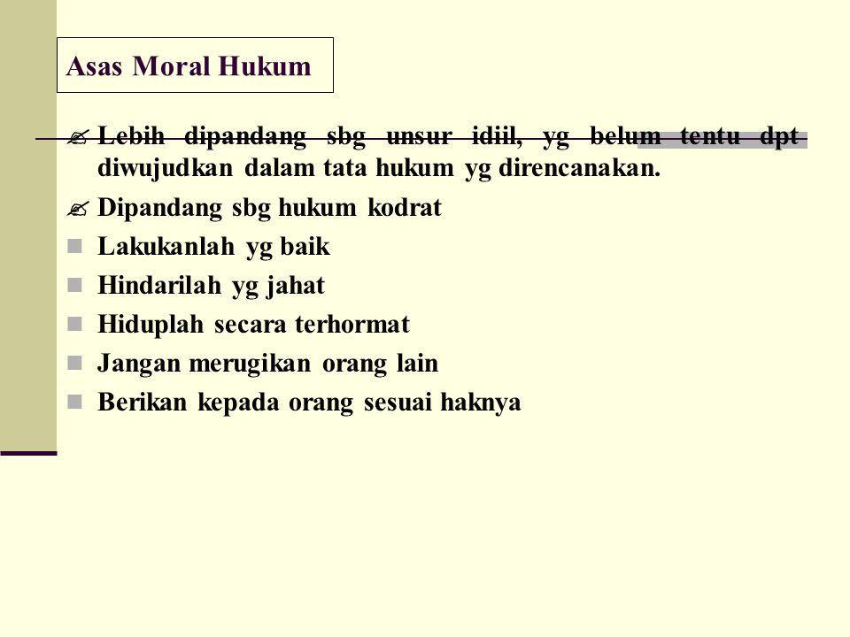 Asas Moral Hukum  Lebih dipandang sbg unsur idiil, yg belum tentu dpt diwujudkan dalam tata hukum yg direncanakan.