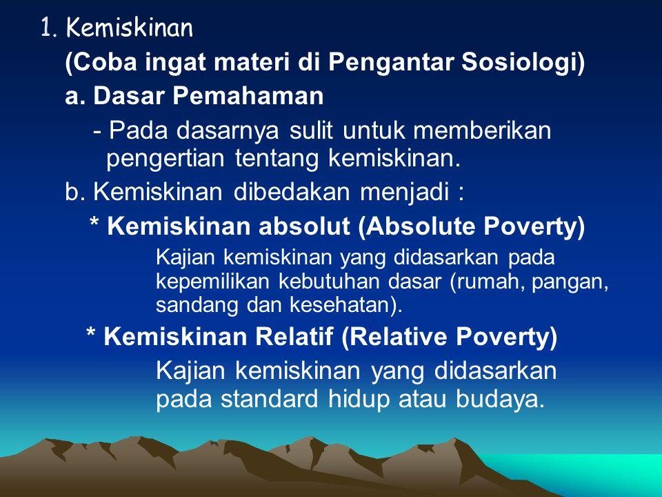 1.Kemiskinan (Coba ingat materi di Pengantar Sosiologi) a. Dasar Pemahaman - Pada dasarnya sulit untuk memberikan pengertian tentang kemiskinan. b. Ke