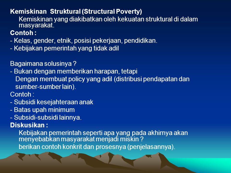 Kemiskinan Struktural (Structural Poverty) Kemiskinan yang diakibatkan oleh kekuatan struktural di dalam masyarakat. Contoh : - Kelas, gender, etnik,
