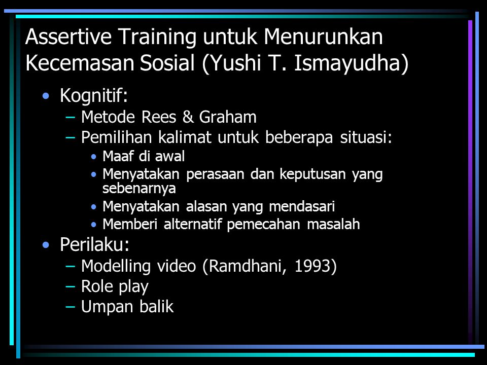 Assertive Training untuk Menurunkan Kecemasan Sosial (Yushi T. Ismayudha) Kognitif: –Metode Rees & Graham –Pemilihan kalimat untuk beberapa situasi: M