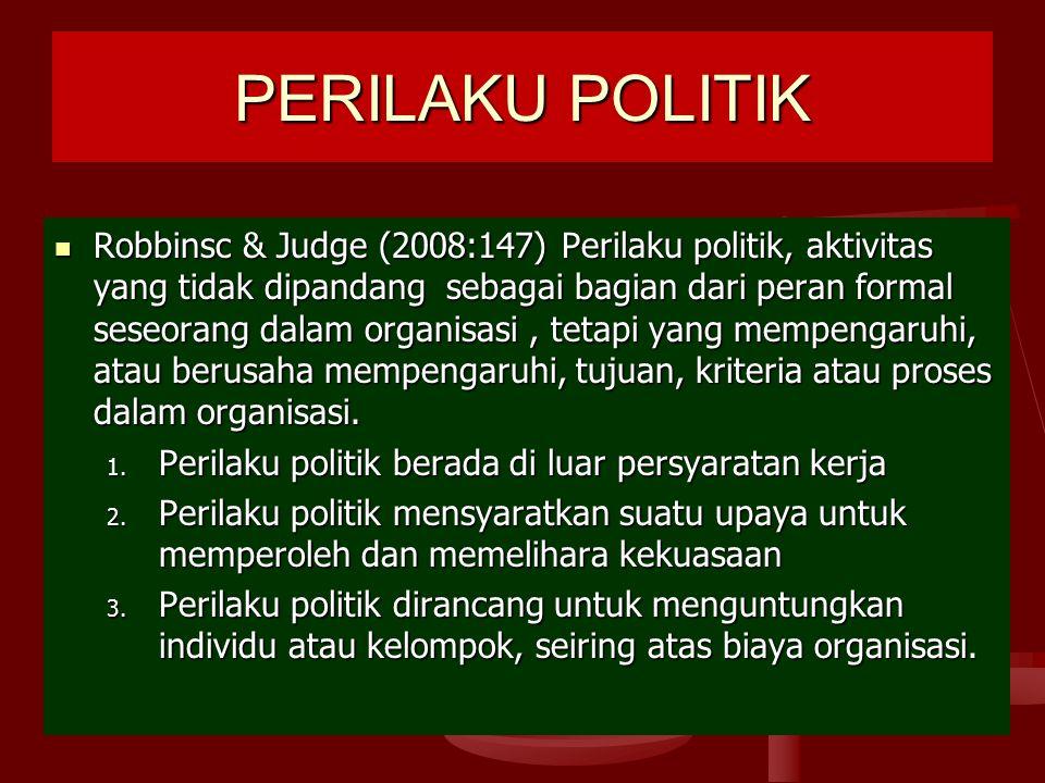 PERILAKU POLITIK Robbinsc & Judge (2008:147) Perilaku politik, aktivitas yang tidak dipandang sebagai bagian dari peran formal seseorang dalam organisasi, tetapi yang mempengaruhi, atau berusaha mempengaruhi, tujuan, kriteria atau proses dalam organisasi.