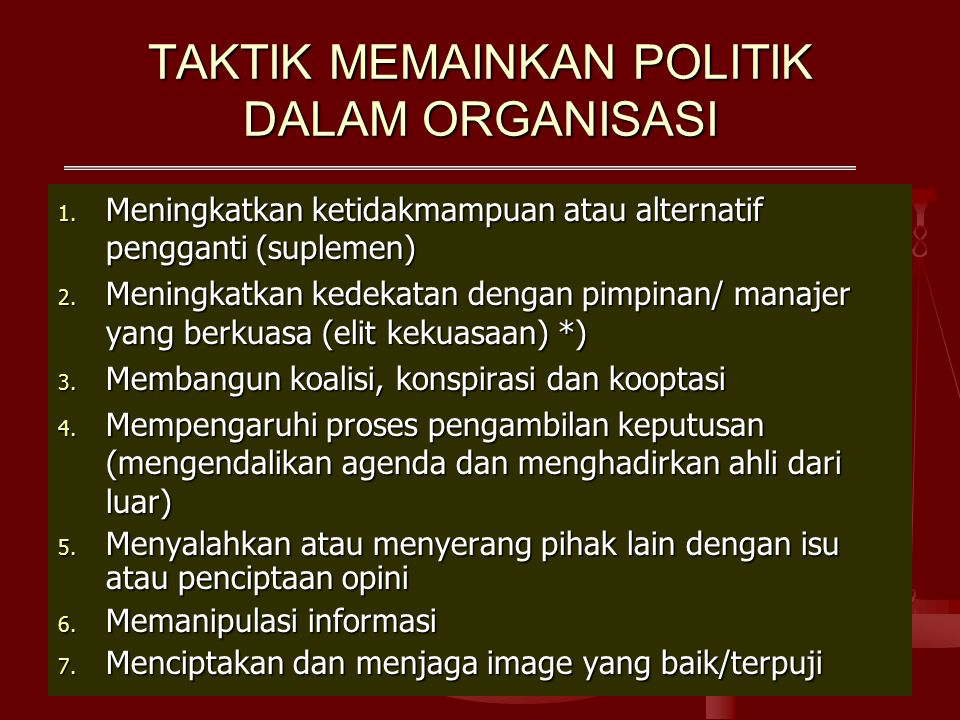 TAKTIK MEMAINKAN POLITIK DALAM ORGANISASI 1. Meningkatkan ketidakmampuan atau alternatif pengganti (suplemen) 2. Meningkatkan kedekatan dengan pimpina
