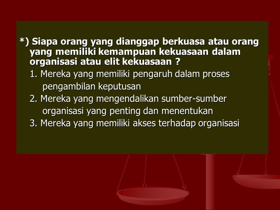 *) Siapa orang yang dianggap berkuasa atau orang yang memiliki kemampuan kekuasaan dalam organisasi atau elit kekuasaan ? 1. Mereka yang memiliki peng