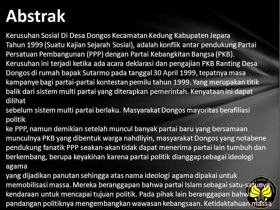 Abstrak Kerusuhan Sosial Di Desa Dongos Kecamatan Kedung Kabupaten Jepara Tahun 1999 (Suatu Kajian Sejarah Sosial), adalah konflik antar pendukung Partai Persatuan Pembangunan (PPP) dengan Partai Kebangkitan Bangsa (PKB).
