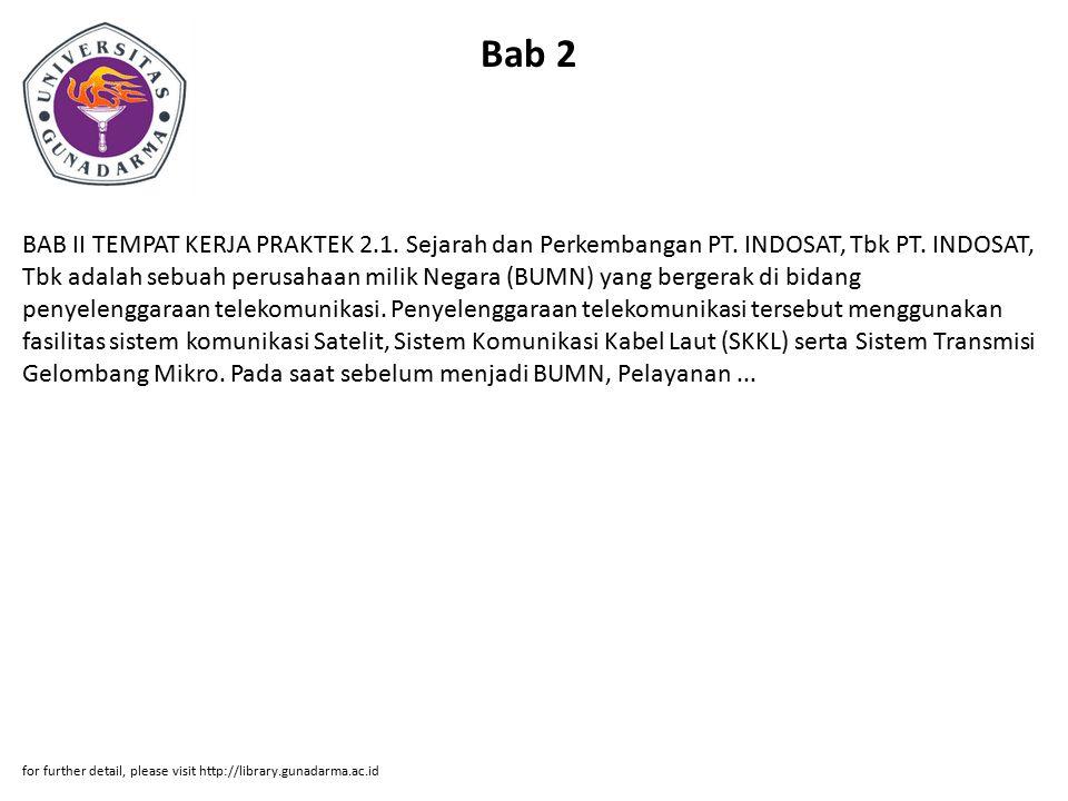 Bab 2 BAB II TEMPAT KERJA PRAKTEK 2.1. Sejarah dan Perkembangan PT. INDOSAT, Tbk PT. INDOSAT, Tbk adalah sebuah perusahaan milik Negara (BUMN) yang be
